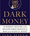Dark Money: The Hidden History of the Billionaires Behind the Rise of the Radical Right, by Jane Meyer, Doubleday, 2016