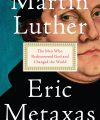 Martin Luther: The Man Who Rediscovered God and Changed the World, by Eric Metaxas, Viking, 2017